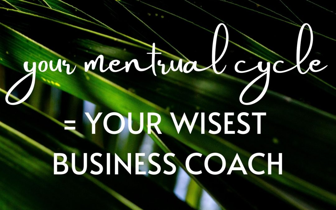 Your Menstrual Cycle = Your Wisest Business Coach